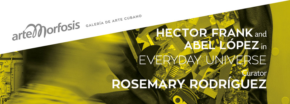 - Everyday Universe - Curated by Rosemary Rodríguez with works by Hector Frank and Abel López